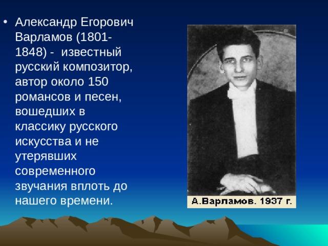 Александр Егорович Варламов (1801-1848) -известный русский композитор, автор около 150 романсов и песен, вошедших в классику русского искусства и не утерявших современного звучания вплоть до нашего времени.