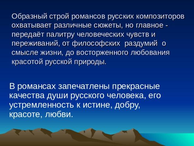 Образный строй романсов русских композиторов охватывает различные сюжеты, но главное - передаёт палитру человеческих чувств и переживаний, от философских раздумий о смысле жизни, до восторженного любования красотой русской природы.