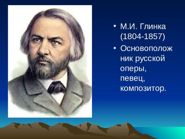 М.И. Глинка (1804-1857) Основоположник русской оперы, певец, композитор.