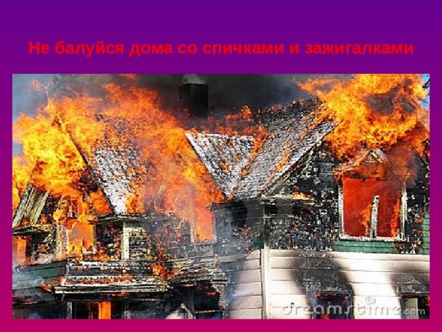 Не балуйся дома со спичками и зажигалками