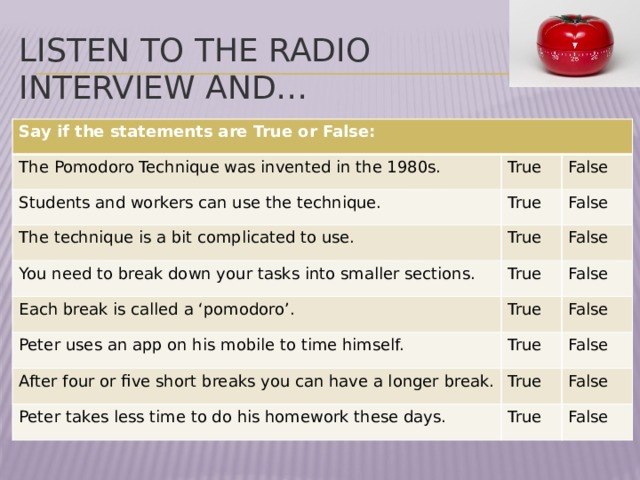 Listen to the radio interview and…  Say if the statements are True or False: The Pomodoro Technique was invented in the 1980s. Students and workers can use the technique. True True False The technique is a bit complicated to use. False True You need to break down your tasks into smaller sections. True Each break is called a 'pomodoro'. False True Peter uses an app on his mobile to time himself. False True False After four or five short breaks you can have a longer break. False True Peter takes less time to do his homework these days. True False False