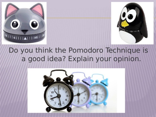 Do you think the Pomodoro Technique is a good idea? Explain your opinion.