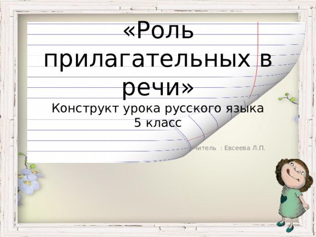 «Роль прилагательных в речи»  Конструкт урока русского языка  5 класс   Учитель : Евсеева Л.П.