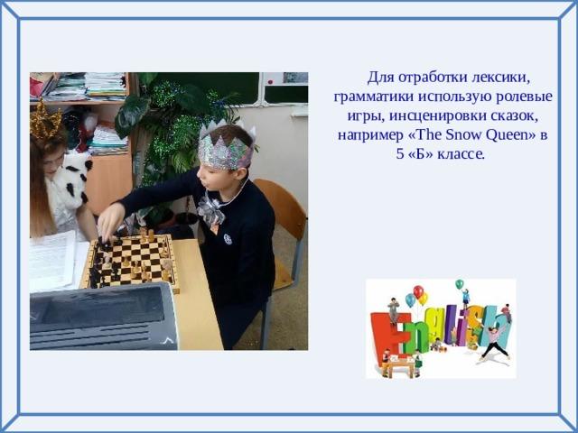 Для отработки лексики, грамматики использую ролевые игры, инсценировки сказок, например «The Snow Queen» в 5 «Б» классе.