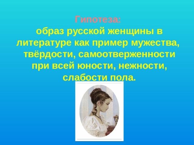 Гипотеза:  образ русской женщины в литературе как пример мужества,  твёрдости, самоотверженности при всей юности, нежности, слабости пола.