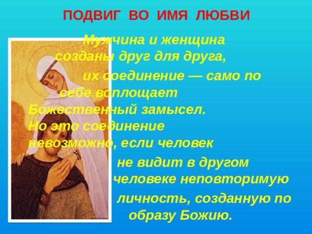 ПОДВИГ ВО ИМЯ ЛЮБВИ      Мужчина и женщина    созданы друг для друга,      их соединение — само по     себе воплощает      Божественный замысел.  Но это соединение   невозможно, если человек   не видит в другом      человеке неповторимую   личность, созданную по    образу Божию.