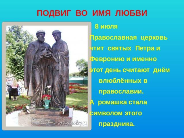 ПОДВИГ ВО ИМЯ ЛЮБВИ   8 июля Православная церковь чтит святых Петра и Февронию и именно этот день считают днём  влюблённых в  православии. А ромашка стала символом этого  праздника.