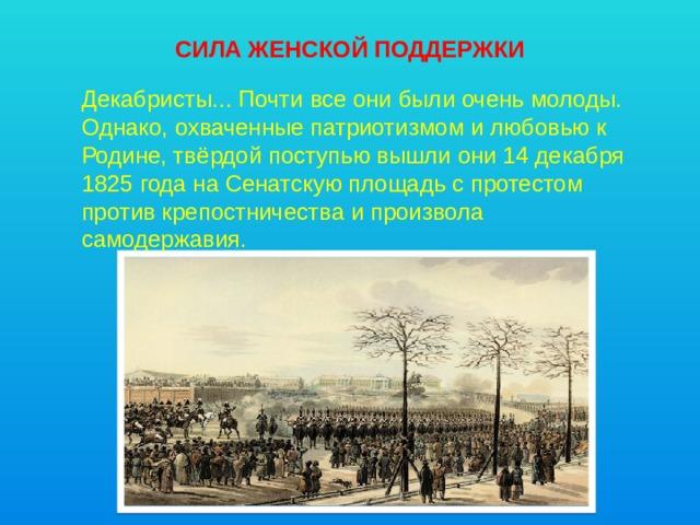 СИЛА ЖЕНСКОЙ ПОДДЕРЖКИ Декабристы... Почти все они были очень молоды. Однако, охваченные патриотизмом и любовью к Родине, твёрдой поступью вышли они 14 декабря 1825 года на Сенатскую площадь с протестом против крепостничества и произвола самодержавия.