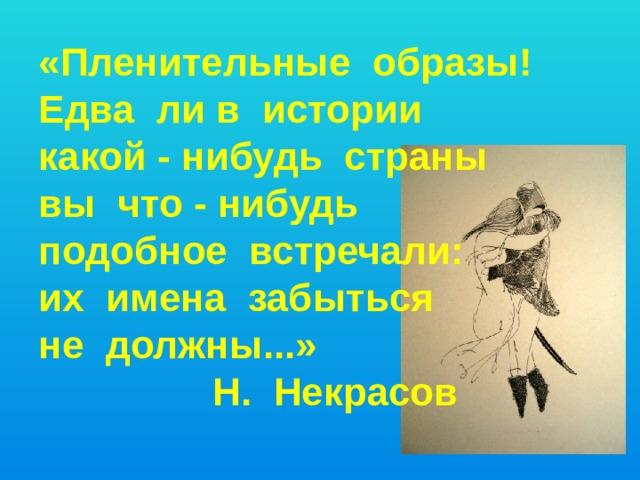 «Пленительные образы! Едва ли в истории какой - нибудь страны вы что - нибудь подобное встречали: их имена забыться не должны...»  Н. Некрасов