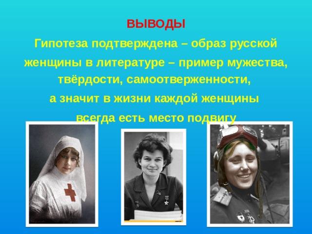 ВЫВОДЫ Гипотеза подтверждена – образ русской женщины в литературе – пример мужества, твёрдости, самоотверженности, а значит в жизни каждой женщины всегда есть место подвигу