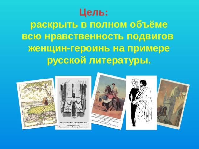 Цель:  раскрыть в полном объёме всюнравственность подвигов женщин-героинь на примере русской литературы.