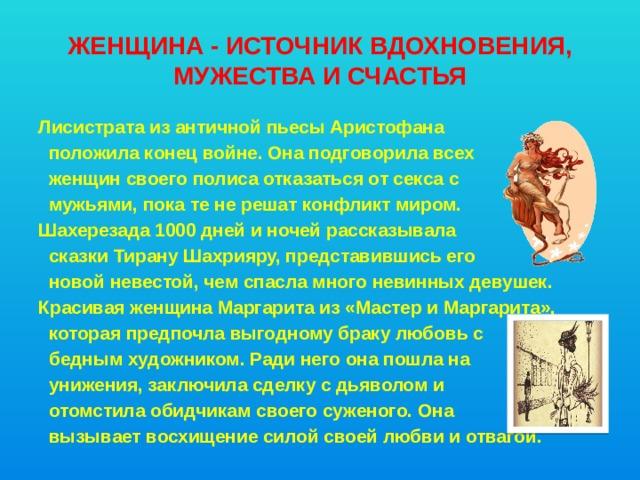 Женщина - источник вдохновения, мужества и счастья Лисистрата из античной пьесы Аристофана  положила конец войне. Она подговорила всех  женщин своего полиса отказаться отсекса с  мужьями, пока тене решат конфликт миром. Шахерезада 1000 дней и ночей рассказывала  сказки Тирану Шахрияру, представившись его  новой невестой, чем спасла много невинных девушек. Красивая женщина Маргарита из «Мастер и Маргарита»,  которая предпочла выгодному браку любовь с  бедным художником. Ради него она пошла на  унижения, заключила сделку сдьяволом и  отомстила обидчикам своего суженого. Она  вызывает восхищение силой своей любви иотвагой.