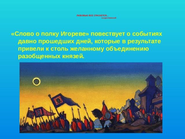 Любовью все спасается...   Ф.М.Достоевский    «Слово о полку Игореве» повествует о событиях давно прошедших дней, которые в результате привели к столь желанному объединению разобщенных князей.