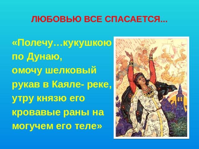 Любовью все спасается... «Полечу…кукушкою по Дунаю, омочу шелковый рукав в Каяле- реке, утру князю его кровавые раны на могучем его теле»