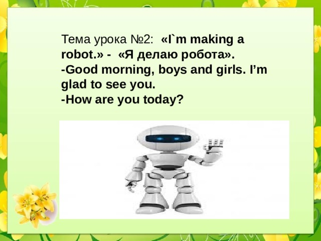 Тема урока №2: «I`m making a robot.» - «Я делаю робота». -Good morning, boys and girls. I'm glad to see you. -How are you today?