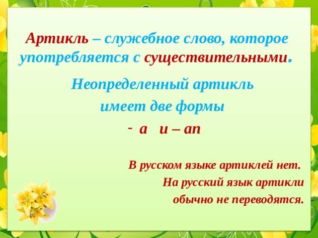 Артикль – служебное слово, которое употребляется с существительными . Неопределенный артикль имеет две формы a и – an  В русском языке артиклей нет. На русский язык артикли  обычно не переводятся.