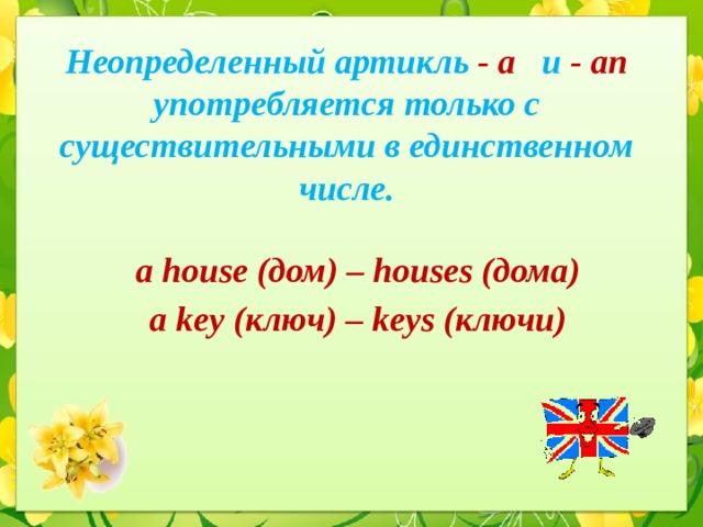 Неопределенный артикль -  a и - an  употребляется только с существительными в единственном числе. a house (дом) – houses (дома) a key (ключ) – keys (ключи)
