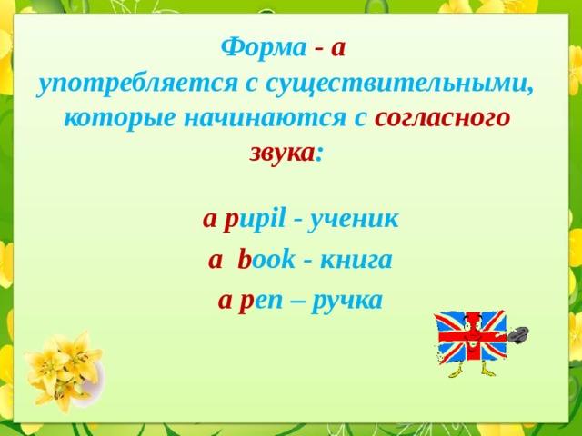 Форма -  a  употребляется с существительными, которые начинаются с согласного звука : a  p upil - ученик a  b ook - книга a  p en – ручка