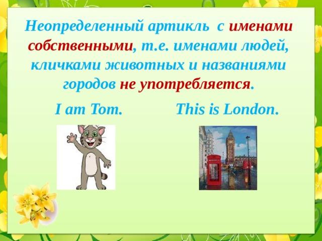 Неопределенный артикль с именами собственными , т.е. именами людей, кличками животных и названиями городов не употребляется .  I am Tom. This is London.