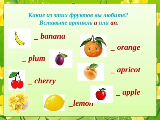 Какие из этих фруктов вы любите?  Вставьте артикль a или an .  _ banana _ orange _ plum _ apricot  _ cherry _ apple _lemon