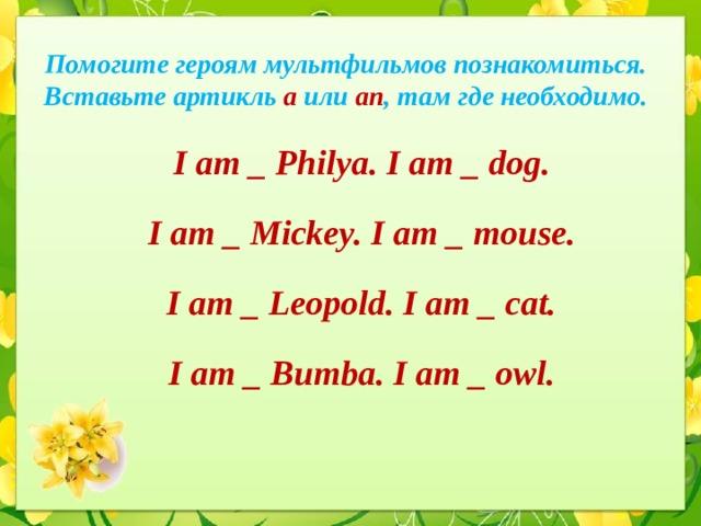 Помогите героям мультфильмов познакомиться.  Вставьте артикль a или an ,  там где необходимо. I am _ Philya. I am _ dog. I am _ Mickey. I am _ mouse. I am _ Leopold. I am _ cat. I am _ Bumba. I am _ owl.