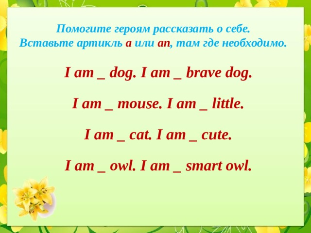 Помогите героям рассказать о себе.  Вставьте артикль a или an ,  там где необходимо. I am _ dog. I am _ brave dog. I am _ mouse. I am _ little. I am _ cat. I am _ cute. I am _ owl. I am _ smart owl.