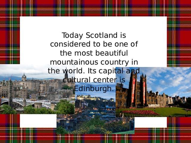 Today Scotland is considered to be one of the most beautiful mountainous countrу in the world. Its capital and cultural center is Edinburgh. На сегодняшний день Шотландия считается одной из самых красивых горных стран в мире. Ее столица и культурный центр – Эдинбург.