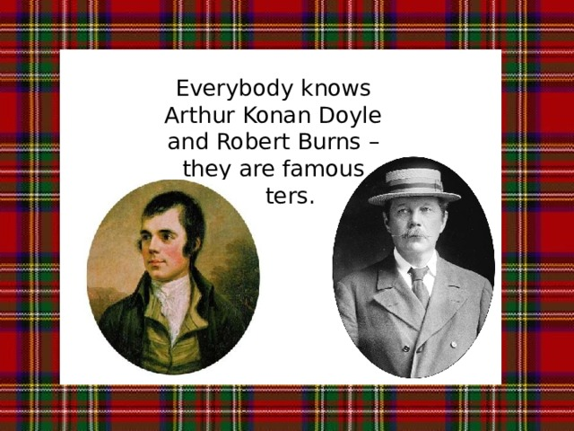 Everybody knows Arthur Konan Doyle and Robert Burns – they are famous writers.
