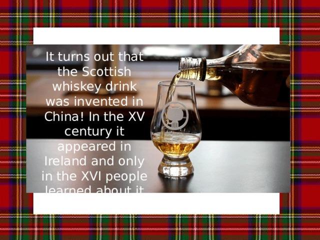 Оказывается, что шотландский виски напиток изобрели в Китае! В XV веке он появился в Ирландии, и только в XVI узнал об этом в Шотландии. It turns out that the Scottish whiskey drink was invented in China! In the XV century it appeared in Ireland and only in the XVI people learned about it in Scotland.