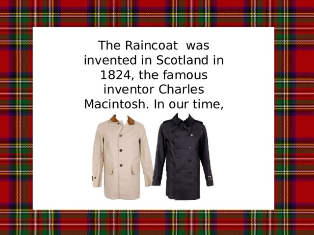 The Raincoat was invented in Scotland in 1824, the famous inventor Charles Macintosh. In our time, the Scots call the raincoat just