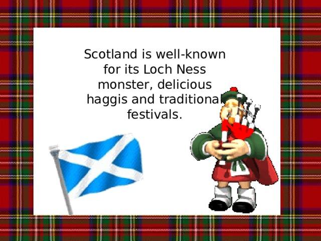 Scotland is well-known for its Loch Ness monster, delicious haggis and traditional festivals. Шотландия славится своим Лох-Несским чудовищем, вкусным хаггисом (национальное блюдо из бараньих потрохов) и традиционными праздниками.