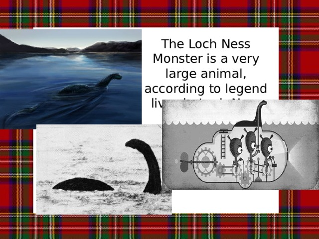 The Loch Ness Monster is a very large animal, according to legend lives in Loch Ness lake