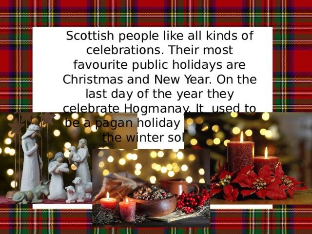 Scottish people like all kinds of celebrations. Their most favourite public holidays are Christmas and New Year. On the last day of the year they celebrate Hogmanay. It used to be a pagan holiday to welcome the winter solstice. Шотландцы любят торжества. Их излюбленные праздники – это Рождество и Новый Год. В последний день года они празднуют Сочельник. Раньше это был языческий праздник в честь зимнего солнцестояния.