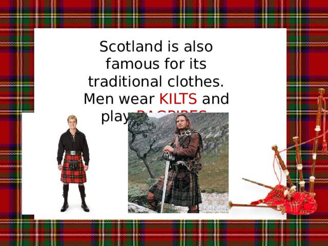Scotland is also famous for its traditional clothes. Men wear KILTS and play BAGPIPES.