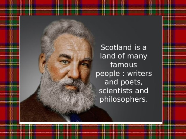 Scotland is a land of many famous people : writers and poets, scientists and philosophers.