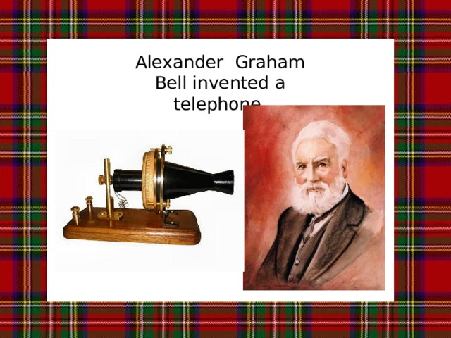 Alexander Graham Bell invented a telephone.
