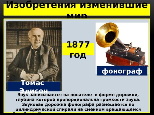 Изобретения изменившие мир  1877 год фонограф Томас Эдисон Звук записывается на носителе в форме дорожки, глубина которой пропорциональна громкости звука. Звуковая дорожка фонографа размещается по цилиндрической спирали на сменном вращающемся барабане. При воспроизведении игла, двигающаяся по канавке, передаёт колебания на упругую мембрану, которая излучает звук.
