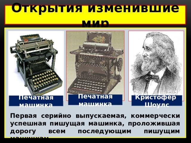 Открытия изменившие мир  Печатная машинка Кристофер Шоулс Печатная машинка Первая серийно выпускаемая, коммерчески успешная пишущая машинка, проложившая дорогу всем последующим пишущим машинкам.