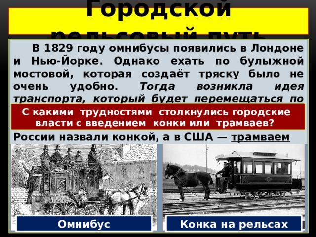 Городской рельсовый путь   В 1829 году омнибусы появились в Лондоне и Нью-Йорке. Однако ехать по булыжной мостовой, которая создаёт тряску было не очень удобно. Тогда возникла идея транспорта, который будет перемещаться по рельсам – конка. Теперь лошади тянули омнибусы по рельсам. Новый вид транспорта в России назвали конкой, а в США — трамваем С какими трудностями столкнулись городские власти с введением конки или трамваев? Омнибус Конка на рельсах