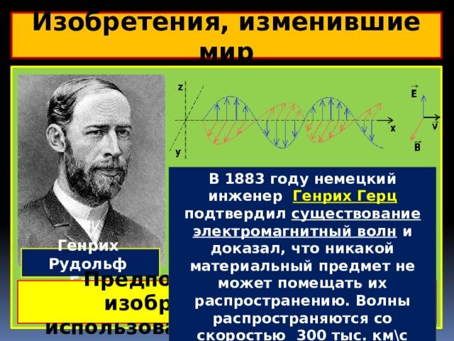 Изобретения, изменившие мир  В 1883 году немецкий инженер Генрих Герц подтвердил существование электромагнитный волн и доказал, что никакой материальный предмет не может помещать их распространению. Волны распространяются со скоростью 300 тыс. км\с Электромагнитные колебания можно изобразить в виде самораспространяющихся поперечных колебаний электрического и магнитного полей. На рисунке — плоскополяризованная волна, распространяющаяся справа налево. Колебания электрического поля изображены в вертикальной плоскости, а колебания магнитного поля — в горизонтальной. Электромагнитными колебаниями называются периодические изменения напряженности Е и индукции В. Электромагнитными колебаниями являются радиоволны, микроволны, инфракрасное излучение, видимый свет, ультрафиолетовое излучение, рентгеновские лучи, гамма-лучи. Генрих Рудольф Герц Предположите, в каких изобретениях могли использоваться эти открытия?