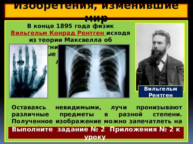 Изобретения, изменившие мир  В конце 1895 года физик Вильгельм Конрад Рентген исходя из теории Максвелла об электромагнитных волнах, открыл невидимые лучи, названные Х-лучами.  Вильгельм Рентген Оставаясь невидимыми, лучи пронизывают различные предметы в разной степени. Полученное изображение можно запечатлеть на фотоплёнке. Это открытие нашло широкое применение в медицине. Выполните задание № 2 Приложения № 2 к уроку