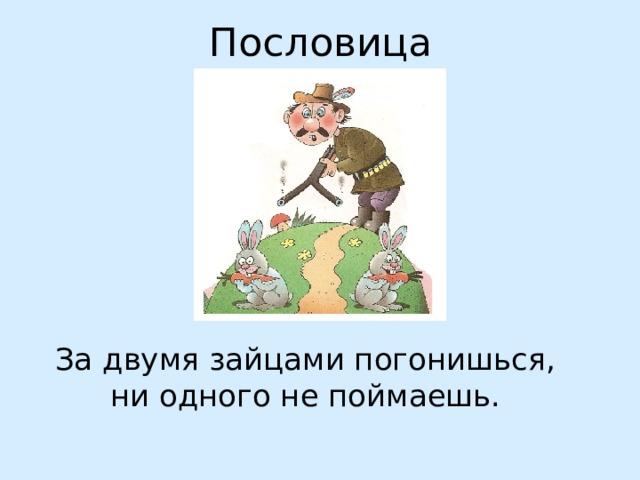 Пословица За двумя зайцами погонишься, ни одного не поймаешь.