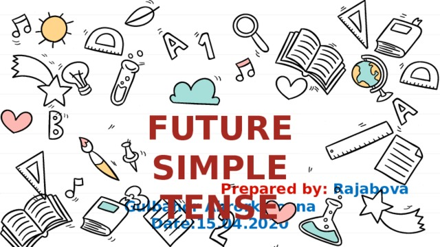 Future Simple Tense  Prepared by: Rajabova Gulbahor Ahrorkulovna Date:15.04.2020