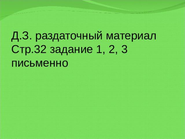 Д.З. раздаточный материал Стр.32 задание 1, 2, 3 письменно