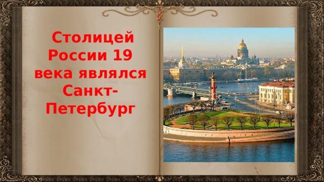 Столицей России 19 века являлся Санкт-Петербург