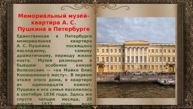 Мемориа́льный музе́й-кварти́ра А. С. Пу́шкина в Петербурге Единственная в Петербурге мемориальная квартира А.С.Пушкина посвящена последнему, самому драматичному, периоду жизни поэта. Музей размещен в бывшем особняке князей Волконских — «на Мойке близ Конюшенного мосту». В первом этаже этого дома, в квартире из одиннадцати комнат, Пушкин и его семья поселились в сентябре 1836 года. Здесь же спустя четыре месяца, 29 января 1837 года, поэт скончался, смертельно раненный Ж. Дантесом на поединке. Мемориальная квартира реконструирована на основе свидетельств современников и ряда исторических документов.