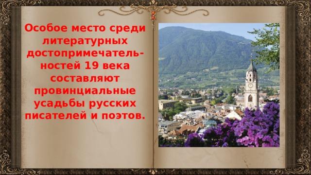 Особое место среди литературных достопримечатель-ностей 19 века составляют провинциальные усадьбы русских писателей и поэтов.