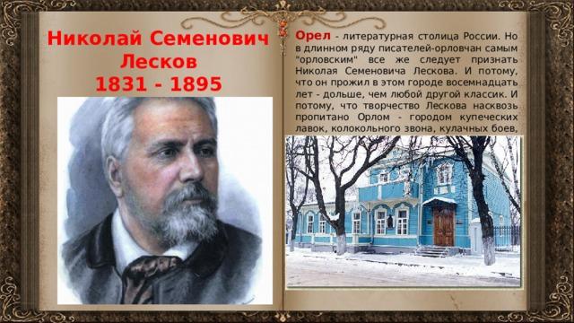 Николай Семенович  Лесков  1831 - 1895 Орел - литературная столица России. Но в длинном ряду писателей-орловчан самым