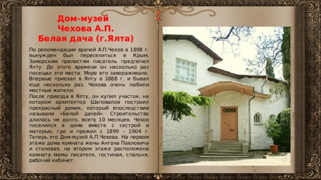 Дом-музей  Чехова А.П.  Белая дача (г.Ялта)   По рекомендации врачей А.П.Чехов в 1898 г. вынужден был переселиться в Крым. Заморским прелестям писатель предпочел Ялту. До этого времени он несколько раз посещал эти места. Море его завораживало. Впервые приехал в Ялту в 1888 г. и бывал еще несколько раз. Чехова очень любили местные жители. После приезда в Ялту, он купил участок, на котором архитектор Шаповалов построил прекрасный домик, который впоследствии называли «Белой дачей». Строительство длилось не долго, всего 10 месяцев. Чехов поселился в доме вместе с сестрой и матерью, где и прожил с 1899 – 1904 г. Теперь это Дом-музей А.П.Чехова. На первом этаже дома комната жены Антона Павловича и столовая, на втором этаже расположена комната мамы писателя, гостиная, спальня, рабочий кабинет.