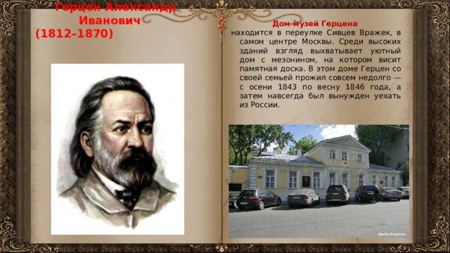 Герцен Александр Иванович  (1812–1870)   Дом-музей Герцена находится в переулке Сивцев Вражек, в самом центре Москвы. Среди высоких зданий взгляд выхватывает уютный дом с мезонином, на котором висит памятная доска. В этом доме Герцен со своей семьей прожил совсем недолго — с осени 1843 по весну 1846 года, а затем навсегда был вынужден уехать из России.